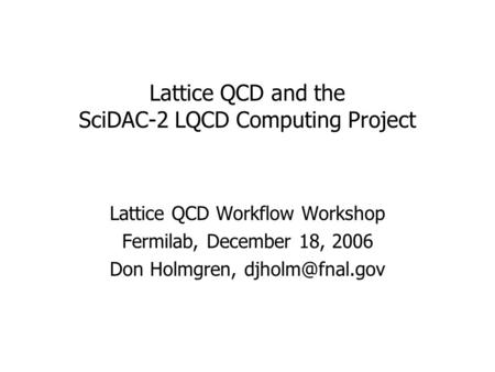 Lattice QCD and the SciDAC-2 LQCD Computing Project Lattice QCD Workflow Workshop Fermilab, December 18, 2006 Don Holmgren,