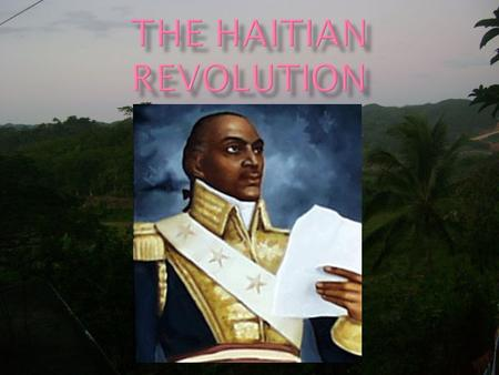  The Haitian Revolution represents the most thorough case study of revolutionary change anywhere in the history of the modern world.  The Haitian Revolution.