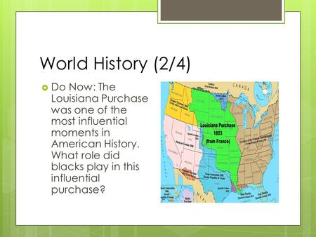 World History (2/4)  Do Now: The Louisiana Purchase was one of the most influential moments in American History. What role did blacks play in this influential.