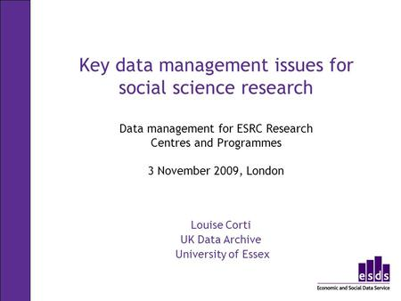 Key data management issues for social science research Data management for ESRC Research Centres and Programmes 3 November 2009, London Louise Corti UK.