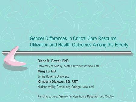Gender Differences in Critical Care Resource Utilization and Health Outcomes Among the Elderly Diane M. Dewar, PhD University at Albany, State University.