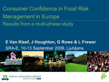 Consumer Confidence in Food Risk Management in Europe Results from a multi-phase study E Van Kleef, J Houghton, G Rowe & L Frewer SRA-E, 10-13 September.