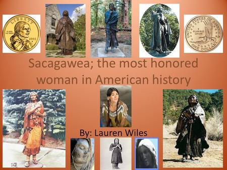 Sacagawea; the most honored woman in American history By: Lauren Wiles.