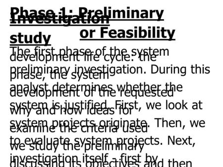 Phase 1: Preliminary Investigation or Feasibility study The first phase of the system development life cycle: the preliminary investigation. During this.