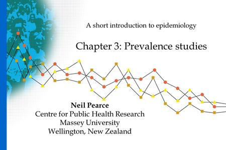 A short introduction to epidemiology Chapter 3: Prevalence studies Neil Pearce Centre for Public Health Research Massey University Wellington, New Zealand.