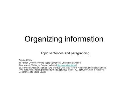 Organizing information Topic sentences and paragraphing Adapted from: 1) Turner, Dorothy. Writing Topic Sentences. University of Ottawa. 2) Academic Writing.