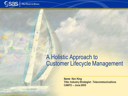 Copyright © 2005, SAS Institute Inc. All rights reserved. A Holistic Approach to Customer Lifecycle Management Name: Ken King Title: Industry Strategist.