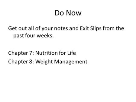 Do Now Get out all of your notes and Exit Slips from the past four weeks. Chapter 7: Nutrition for Life Chapter 8: Weight Management.