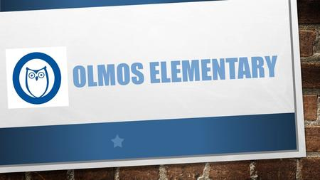 OLMOS ELEMENTARY. WHOOOO WE ARE SCHOOL FACTS: ENROLLMENT: 657 RATING: IMPROVEMENT REQUIRED GRADES: PK-5 SPECIAL PROGRAMS: PK, BILINGUAL/DUAL, ALE CAMPUS.