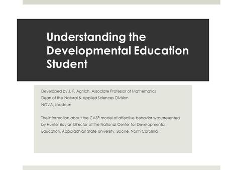 Understanding the Developmental Education Student Developed by J. F. Agnich, Associate Professor of Mathematics Dean of the Natural & Applied Sciences.