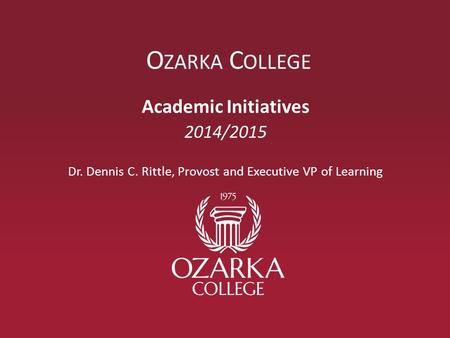 O ZARKA C OLLEGE Academic Initiatives 2014/2015 Dr. Dennis C. Rittle, Provost and Executive VP of Learning.