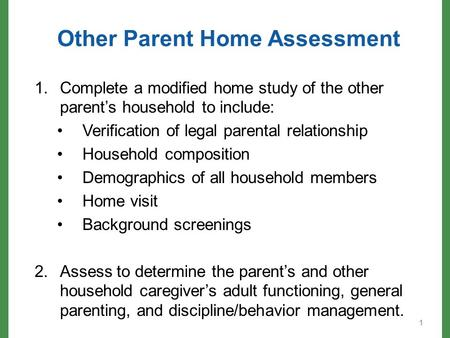 Other Parent Home Assessment 1.Complete a modified home study of the other parent's household to include: Verification of legal parental relationship Household.