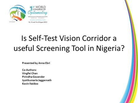 Is Self-Test Vision Corridor a useful Screening Tool in Nigeria? Presented by Anne Ebri Co-Authors: VingFai Chan Pirindha Govender Jyotikumarie Jaggernath.