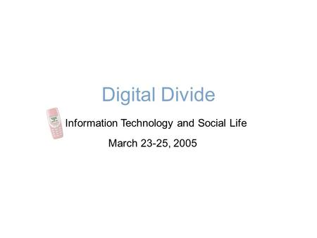 Digital Divide Information Technology and Social Life March 23-25, 2005.