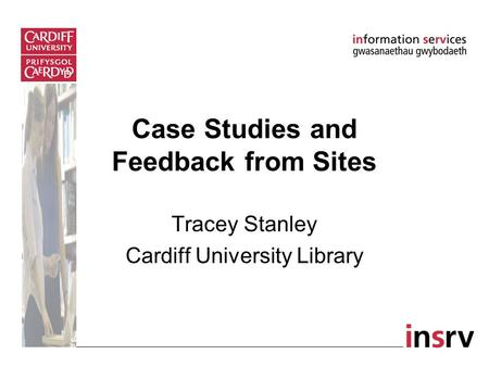 Tracey Stanley Cardiff University Library Case Studies and Feedback from Sites.