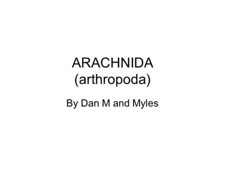 ARACHNIDA (arthropoda) By Dan M and Myles. Characteristics of Arachnids Kingdom: Animalia Phylum: Arthropoda Class: Arachnida.
