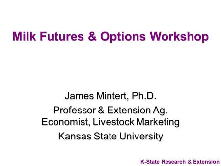 K-State Research & Extension Milk Futures & Options Workshop James Mintert, Ph.D. Professor & Extension Ag. Economist, Livestock Marketing Kansas State.