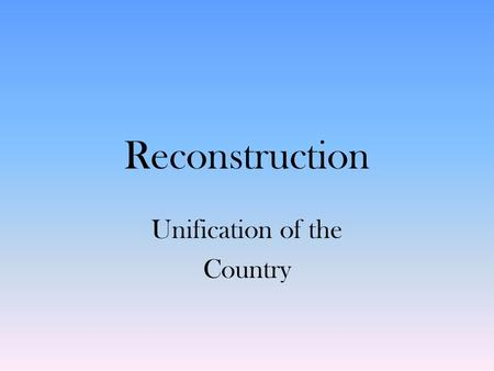 Reconstruction Unification of the Country. Reconstruction Reconstruction—period of rebuilding after Civil War, 1865–1877 – Congress opposes Lincoln's.