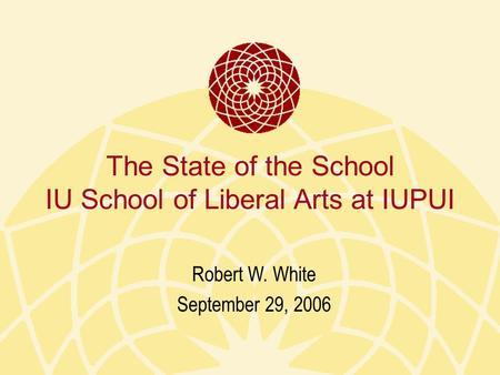 The State of the School IU School of Liberal Arts at IUPUI Robert W. White September 29, 2006.