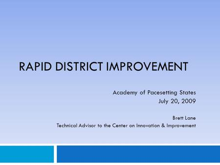 RAPID DISTRICT IMPROVEMENT Academy of Pacesetting States July 20, 2009 Brett Lane Technical Advisor to the Center on Innovation & Improvement.