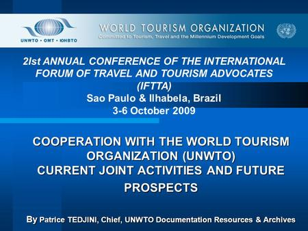 COOPERATION WITH THE WORLD TOURISM ORGANIZATION (UNWTO) CURRENT JOINT ACTIVITIES AND FUTURE PROSPECTS By Patrice TEDJINI, Chief, UNWTO Documentation Resources.