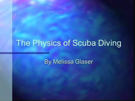 The Physics of Scuba Diving By Melissa Glaser. This presentation will address: Brief history of Scuba Brief history of Scuba How a regulator works How.
