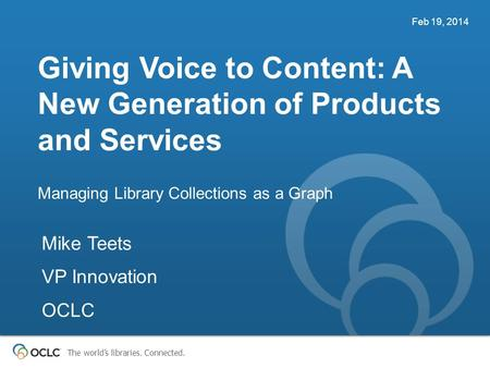 The world's libraries. Connected. Giving Voice to Content: A New Generation of Products and Services Managing Library Collections as a Graph Feb 19, 2014.