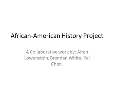 African-American History Project A Collaborative work by: Airen Lowenstein, Brendan White, Kai Chen.