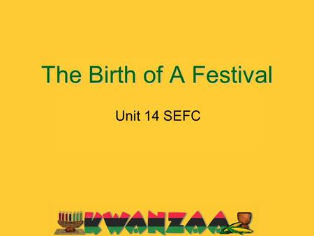 The Birth of A Festival Unit 14 SEFC. Do you think Kwanzaa is a big well-known holiday?