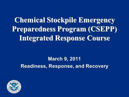 1 Chemical Stockpile Emergency Preparedness Program (CSEPP) Integrated Response Course March 9, 2011 Readiness, Response, and Recovery.