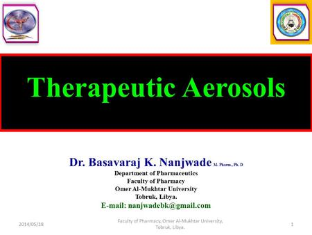 Therapeutic Aerosols Dr. Basavaraj K. Nanjwade M. Pharm., Ph. D Department of Pharmaceutics Faculty of Pharmacy Omer Al-Mukhtar University Tobruk, Libya.