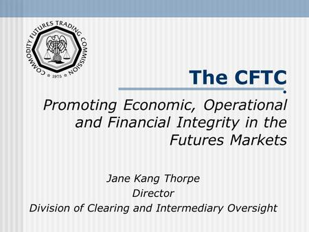 The CFTC Promoting Economic, Operational and Financial Integrity in the Futures Markets Jane Kang Thorpe Director Division of Clearing and Intermediary.