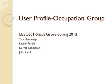 User Profile-Occupation Group LBSC601-Shady Grove-Spring 2012 Sara Hemmings Lauren Perelli Darrell Robertson Julie Shenk.