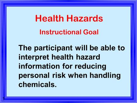 1 Health Hazards Instructional Goal The participant will be able to interpret health hazard information for reducing personal risk when handling chemicals.