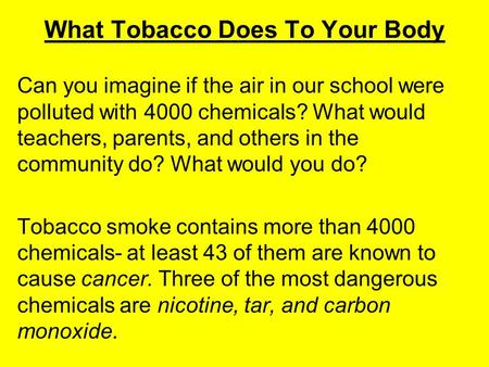 What Tobacco Does To Your Body Can you imagine if the air in our school were polluted with 4000 chemicals? What would teachers, parents, and others in.