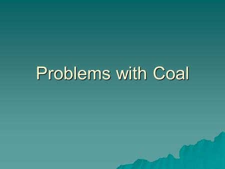 Problems with Coal. Problems with Coal…  Contains sulfur causing air pollution when burned.  Makes acid rain!  High amounts of air pollution (CO2 and.