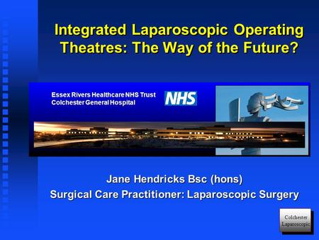 Colchester Laparoscopic Jane Hendricks Bsc (hons) Surgical Care Practitioner: Laparoscopic Surgery Integrated Laparoscopic Operating Theatres: The Way.