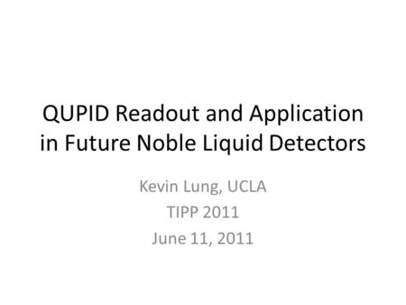 QUPID Readout and Application in Future Noble Liquid Detectors Kevin Lung, UCLA TIPP 2011 June 11, 2011.
