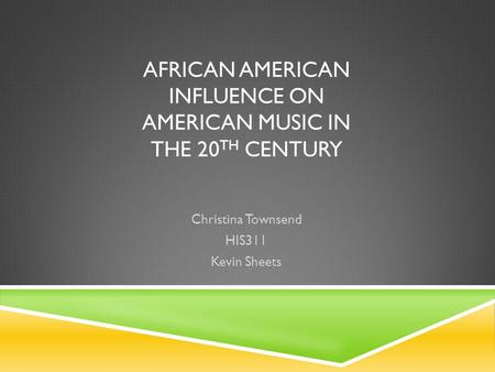 AFRICAN AMERICAN INFLUENCE ON AMERICAN MUSIC IN THE 20 TH CENTURY Christina Townsend HIS311 Kevin Sheets.