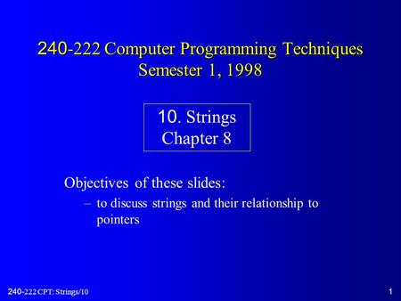 240-222 CPT: Strings/101 240-222 Computer Programming Techniques Semester 1, 1998 Objectives of these slides: –to discuss strings and their relationship.
