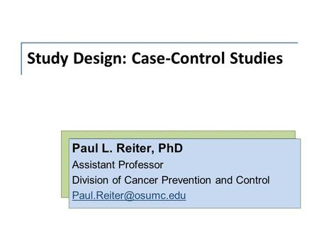 Study Design: Case-Control Studies Paul L. Reiter, PhD Assistant Professor Division of Cancer Prevention and Control