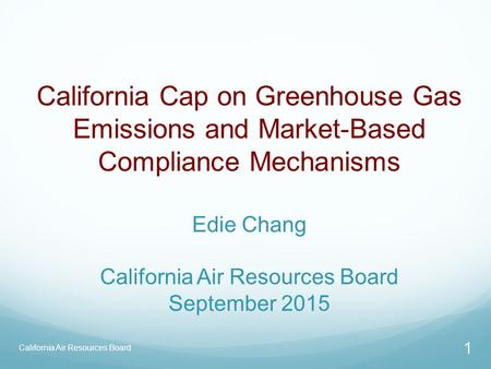 California Air Resources Board California Cap on Greenhouse Gas Emissions and Market-Based Compliance Mechanisms Edie Chang California Air Resources Board.