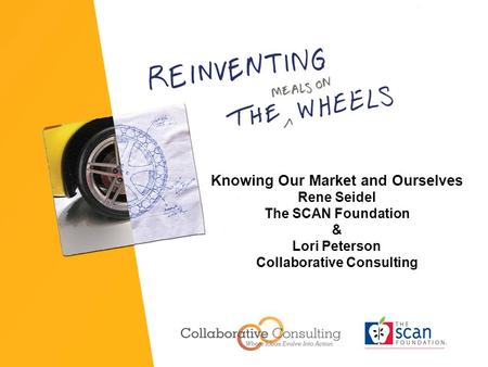 Knowing Our Market and Ourselves Rene Seidel The SCAN Foundation & Lori Peterson Collaborative Consulting.