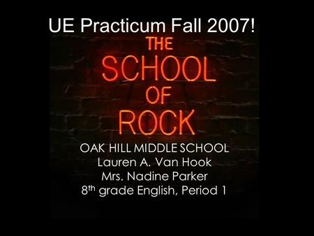UE Practicum Fall 2007! OAK HILL MIDDLE SCHOOL Lauren A. Van Hook Mrs. Nadine Parker 8 th grade English, Period 1.