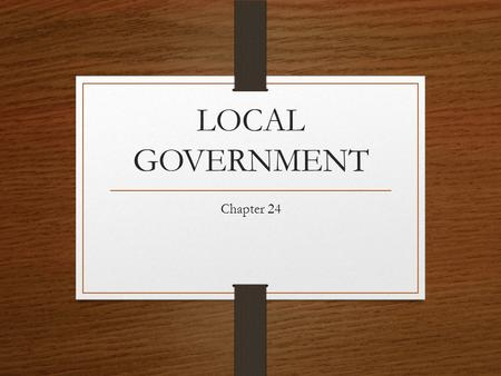 LOCAL GOVERNMENT Chapter 24. Local Government Local government is the level of government closest to the people a.)county, b.)the city, c.)town or village,