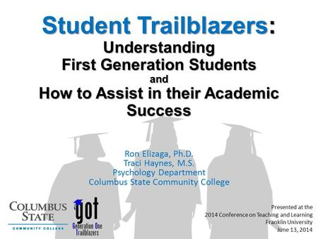 Student Trailblazers: Understanding First Generation Students and How to Assist in their Academic Success Ron Elizaga, Ph.D. Traci Haynes, M.S. Psychology.