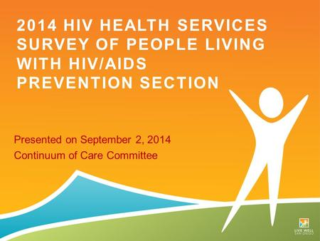 Presented on September 2, 2014 Continuum of Care Committee 2014 HIV HEALTH SERVICES SURVEY OF PEOPLE LIVING WITH HIV/AIDS PREVENTION SECTION.