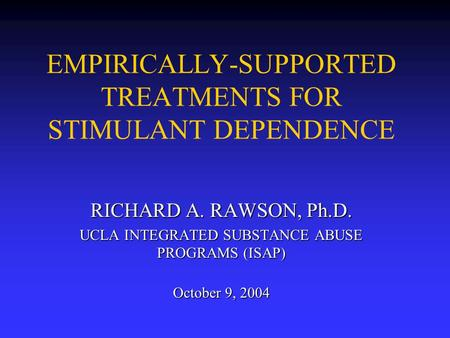EMPIRICALLY-SUPPORTED TREATMENTS FOR STIMULANT DEPENDENCE RICHARD A. RAWSON, Ph.D. UCLA INTEGRATED SUBSTANCE ABUSE PROGRAMS (ISAP) October 9, 2004.