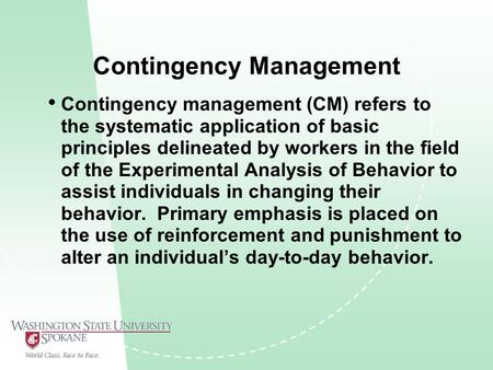 Contingency Management Contingency management (CM) refers to the systematic application of basic principles delineated by workers in the field of the Experimental.
