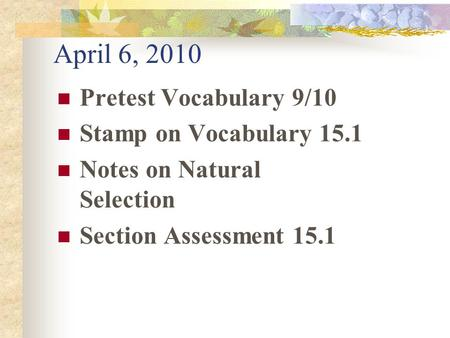 April 6, 2010 Pretest Vocabulary 9/10 Stamp on Vocabulary 15.1 Notes on Natural Selection Section Assessment 15.1.